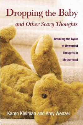 Dropping the Baby and Other Scary Thoughts: Breaking the Cycle of Unwanted Thoughts in Motherhood - Kleiman, Karen, and Wenzel, Amy, PhD