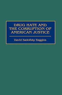 Drug Hate and the Corruption of American Justice - Baggins, David S