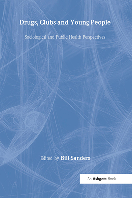 Drugs, Clubs and Young People: Sociological and Public Health Perspectives - Sanders, Bill (Editor)