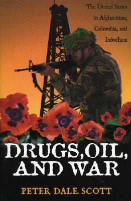 Drugs, Oil, and War: The United States in Afghanistan, Colombia, and Indochina - Scott, Peter Dale