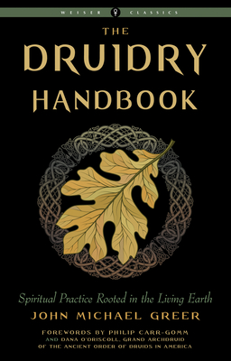 Druidry Handbook: Spiritual Practice Rooted in the Living Earth - Greer, John Michael, and Carr-Gomm, Philip (Foreword by), and O'Driscoll, Dana (Foreword by)