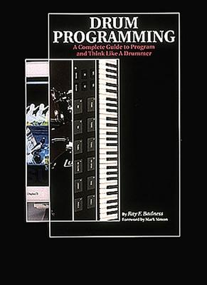 Drum Programming: A Complete Guide to Program and Think Like a Drummer - Badness, Ray F, and Simon, Mark (Foreword by)