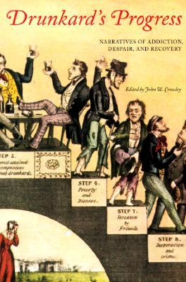 Drunkard's Progress: Narratives of Addiction, Despair, and Recovery - Crowley, John William, and Crowley, John W, Professor (Editor)