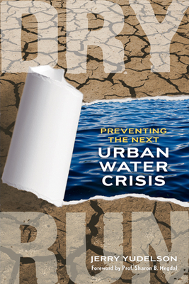 Dry Run: Preventing the Next Urban Water Crisis - Yudelson, Jerry