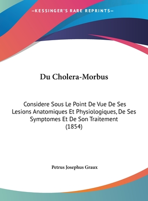 Du Cholera-Morbus: Considere Sous Le Point de Vue de Ses Lesions Anatomiques Et Physiologiques, de Ses Symptomes Et de Son Traitement (1854) - Graux, Petrus Josephus