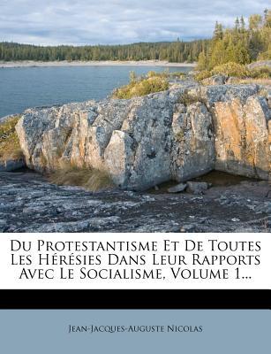 Du Protestantisme Et de Toutes Les Heresies Dans Leur Rapports Avec Le Socialisme, Volume 1... - Nicolas, Jean-Jacques-Auguste