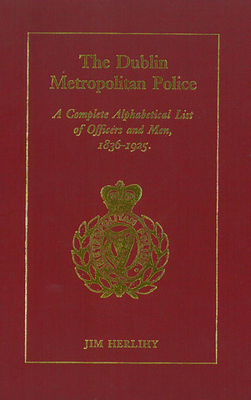 Dublin Metropolitan Police (Complete List): A Complete Alphabetical List of Officers and Men, 1836-1925 - Herlihy, Jim