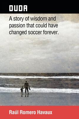 Duda: A Story of Wisdom and Passion That Could Have Changed Soccer Forever. - Havaux, Raul Romero