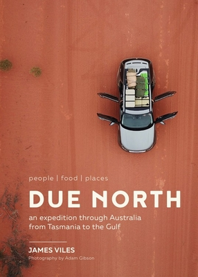 Due North: People - Food - Places - An Expedition Through Australia from Tasmania to the Gulf - Viles, James, and Gibson, Adam (Photographer)