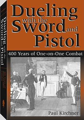 Dueling with the Sword and Pistol: 400 Years of One-On-One Combat - Kirchner, Paul