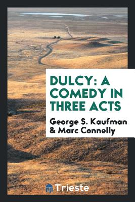 Dulcy: A Comedy in Three Acts - Kaufman, George S, and Connelly, Marc