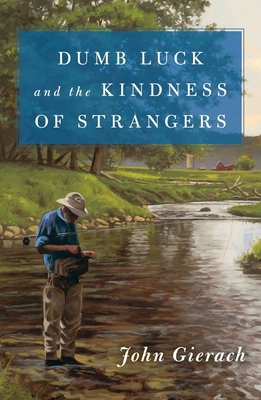 Dumb Luck and the Kindness of Strangers - Gierach, John