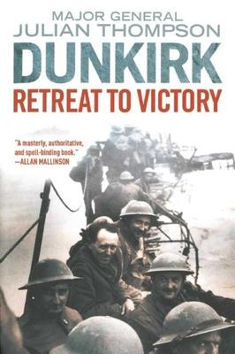 Dunkirk: Retreat to Victory - Thompson, Julian, Gen.