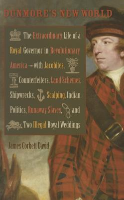 Dunmore's New World: The Extraordinary Life of a Royal Governor in Revolutionary America--With Jacobites - David, James Corbett