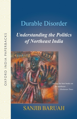 Durable Disorder: Understanding the Politics of Northeast India - Baruah, Sanjib