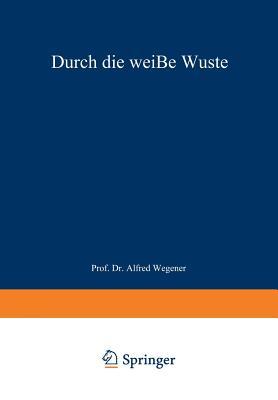 Durch Die Wei?e W?ste: Die D?nische Forschungsreise Quer Durch Nordgr÷nland 1912-13 - Koch, J P, and Wegener, Alfred