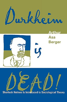 Durkheim Is Dead!: Sherlock Holmes Is Introduced to Social Theory - Berger, Arthur Asa, Dr.