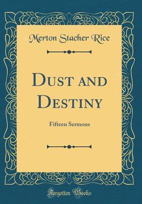 Dust and Destiny: Fifteen Sermons (Classic Reprint) - Rice, Merton Stacher