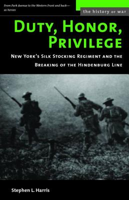 Duty, Honor, Privilege: New York's Silk Stocking Regiment and the Breaking of the Hindenberg Line - Harris, Stephen L