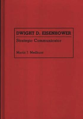 Dwight D. Eisenhower: Strategic Communicator - Medhurst, Martin J