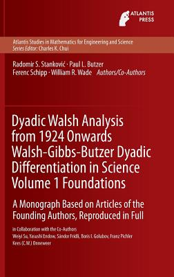 Dyadic Walsh Analysis from 1924 Onwards Walsh-Gibbs-Butzer Dyadic Differentiation in Science Volume 1 Foundations: A Monograph Based on Articles of the Founding Authors, Reproduced in Full - Stankovic, Radomir, and Butzer, Paul Leo, and Schipp, Ferenc