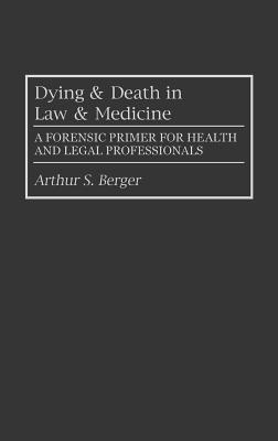 Dying and Death in Law and Medicine: A Forensic Primer for Health and Legal Professionals - Berger, Arthur S