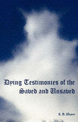 Dying Testimonies of the Saved and Unsaved - Shaw, S B