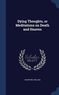 Dying Thoughts, or Meditations on Death and Heaven - Crawford, William