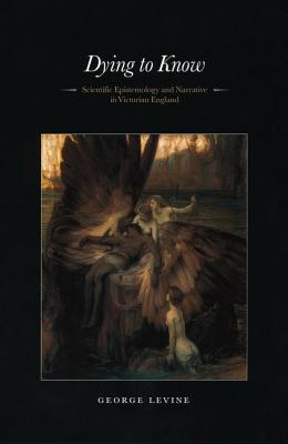 Dying to Know: Scientific Epistemology and Narrative in Victorian England - Levine, George