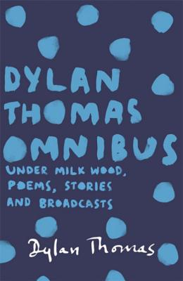 Dylan Thomas Omnibus: Under Milk Wood, Poems, Stories and Broadcasts - Thomas, Dylan