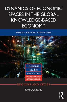 Dynamics of Economic Spaces in the Global Knowledge-based Economy: Theory and East Asian Cases - Park, Sam Ock