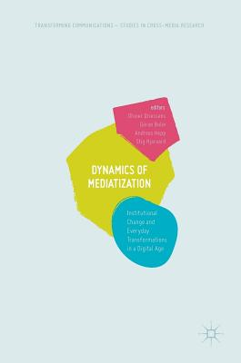 Dynamics of Mediatization: Institutional Change and Everyday Transformations in a Digital Age - Driessens, Olivier (Editor), and Bolin, Goran, Prof. (Editor), and Hepp, Andreas (Editor)