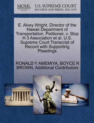 E. Alvey Wright, Director of the Hawaii Department of Transportation, Petitioner, V. Stop H 3 Association et al. U.S. Supreme Court Transcript of Record with Supporting Pleadings - Amemiya, Ronald Y, and Brown, Boyce R, and Additional Contributors