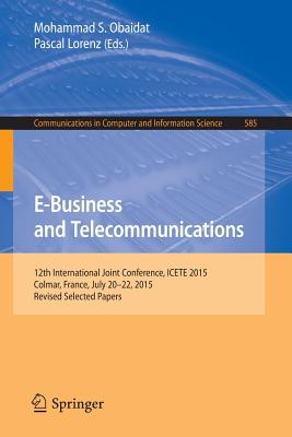 E-Business and Telecommunications: 12th International Joint Conference, Icete 2015, Colmar, France, July 20-22, 2015, Revised Selected Papers - Obaidat, Mohammad S, Professor (Editor)
