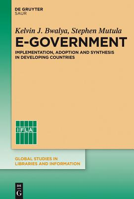 E-Government: Implementation, Adoption and Synthesis in Developing Countries - Bwalya, Kelvin J, and Mutula, Stephen M
