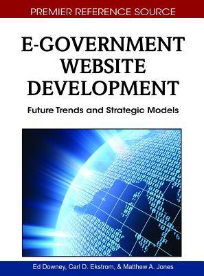 E-Government Website Development: Future Trends and Strategic Models - Downey, Ed (Editor), and Ekstrom, Carl D (Editor), and Jones, Matthew a (Editor)
