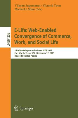 E-Life: Web-Enabled Convergence of Commerce, Work, and Social Life: 15th Workshop on E-Business, Web 2015, Fort Worth, Texas, USA, December 12, 2015, Revised Selected Papers - Sugumaran, Vijayan (Editor)