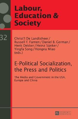 E-Political Socialization, the Press and Politics: The Media and Government in the USA, Europe and China - Landtsheer, Christ'l de (Editor), and Farnen, Russell Francis (Editor), and German, Daniel B. (Editor)