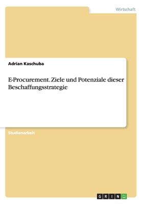 E-Procurement. Ziele Und Potenziale Dieser Beschaffungsstrategie - Kaschuba, Adrian