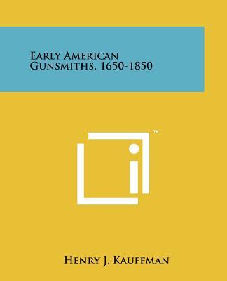 Early American Gunsmiths, 1650-1850 - Kauffman, Henry J
