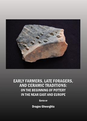 Early Farmers, Late Foragers, and Ceramic Traditions: On the Beginning of Pottery in the Near East and Europe - Gheorghiu, Dragos (Editor)
