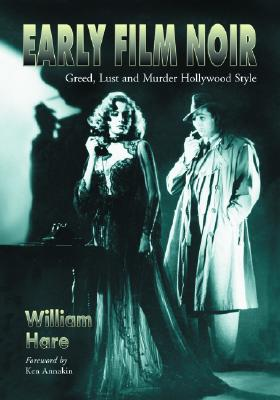 Early Film Noir: Greed, Lust and Murder Hollywood Style - Hare, William, and Annakin, Ken (Foreword by)