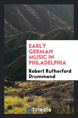 Early German Music in Philadelphia - Drummond, Robert Rutherford