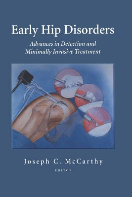 Early Hip Disorders: Advances in Detection and Minimally Invasive Treatment - McCarthy, Joseph C. (Editor)