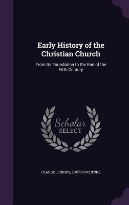 Early History of the Christian Church: From Its Foundation to the End of the Fifth Century - Jenkins, Claude, and Duchesne, Louis