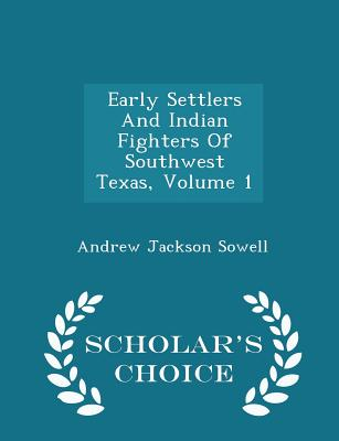 Early Settlers and Indian Fighters of Southwest Texas, Volume 1 - Scholar's Choice Edition - Sowell, Andrew Jackson