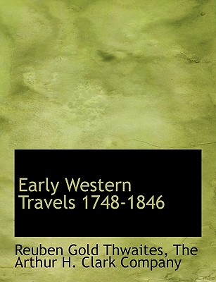 Early Western Travels 1748-1846 - Thwaites, Reuben Gold, and The Arthur H Clark Company, Arthur H Clark Company (Creator)
