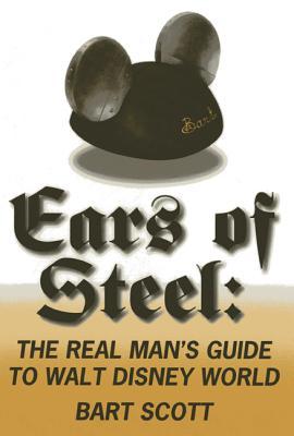 Ears of Steel: The Real Man's Guide to Walt Disney World - Scott, Bart