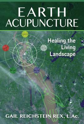 Earth Acupuncture: Healing the Living Landscape - Rex, Gail Reichstein, L.AC.