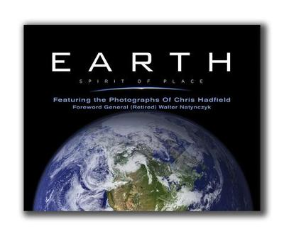 Earth, Spirit of Place: Featuring the Photographs of Chris Hadfield - Hadfield, Chris (Photographer), and McQuarrie, John (Editor), and Natynczyk, Walter (Foreword by)
